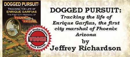 Dogged Pursuit; Tracking the life of Enrique Garfias, the first city marshal of Phoenix Arizona